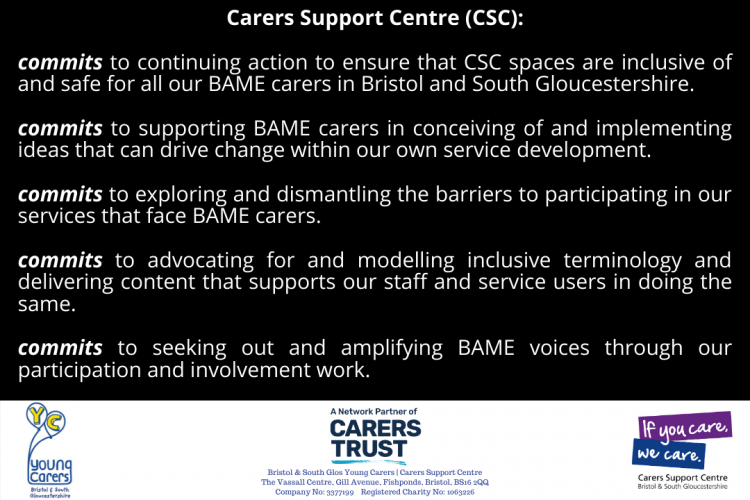 Carers Support Centre (CSC): commits to continuing action to ensure that CSC spaces are inclusive of and safe for all our BAME carers in Bristol and South Gloucestershire. commits to supporting BAME carers in conceiving of and implementing ideas that can drive change within our own service development. commits to exploring and dismantling the barriers to participating in our services that face BAME carers. commits to advocating for and modelling inclusive terminology and delivering content that supports our staff and service users in doing the same. commits to seeking out and amplifying BAME voices through our participation and involvement work